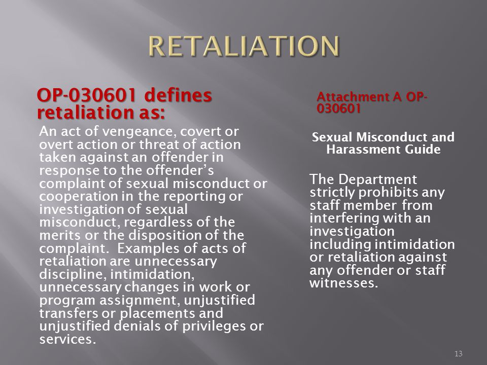 OP-030601 defines retaliation as: An act of vengeance, covert or overt action or threat of action taken against an offender in response to the offenders complaint of sexual misconduct or cooperation in the reporting or investigation of sexual misconduct, regardless of the merits or the disposition of the complaint.