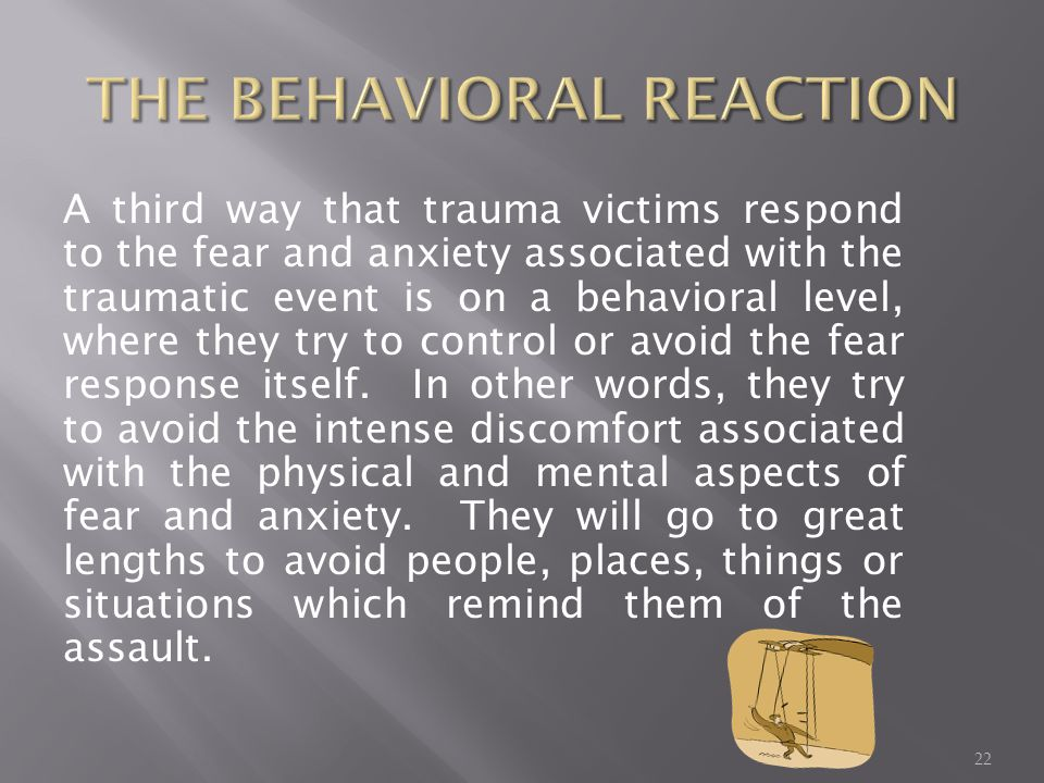 A third way that trauma victims respond to the fear and anxiety associated with the traumatic event is on a behavioral level, where they try to control or avoid the fear response itself.