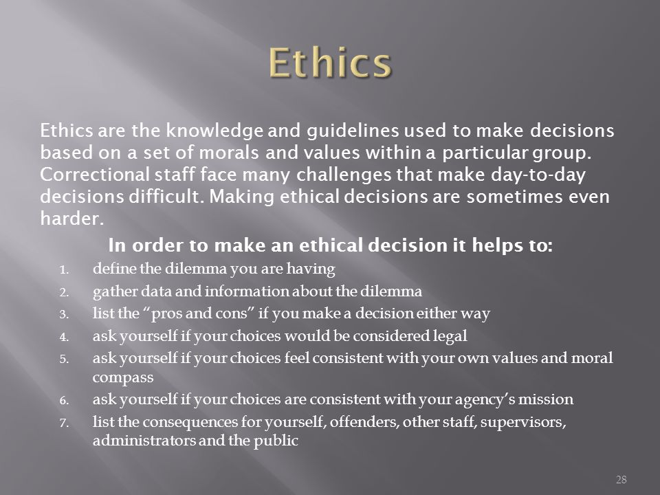 Ethics are the knowledge and guidelines used to make decisions based on a set of morals and values within a particular group.