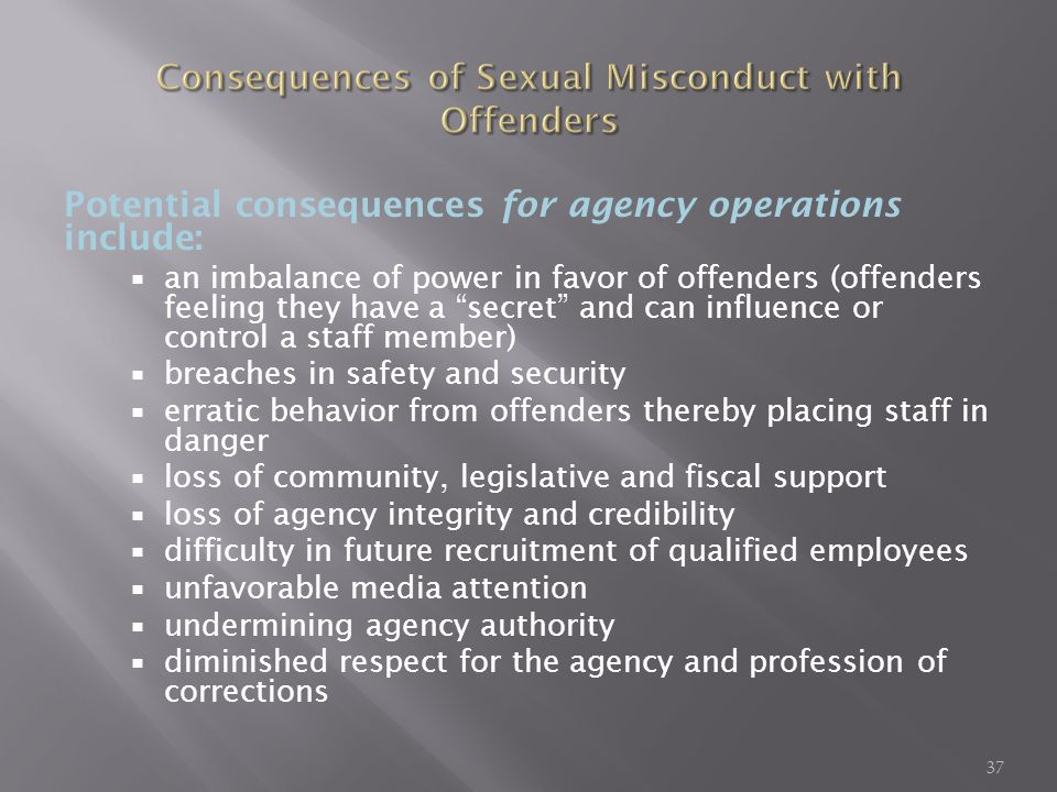 Potential consequences for agency operations include: an imbalance of power in favor of offenders (offenders feeling they have a secret and can influence or control a staff member) breaches in safety and security erratic behavior from offenders thereby placing staff in danger loss of community, legislative and fiscal support loss of agency integrity and credibility difficulty in future recruitment of qualified employees unfavorable media attention undermining agency authority diminished respect for the agency and profession of corrections 37