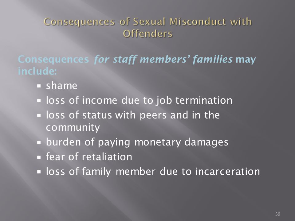 Consequences for staff members families may include: shame loss of income due to job termination loss of status with peers and in the community burden of paying monetary damages fear of retaliation loss of family member due to incarceration 38