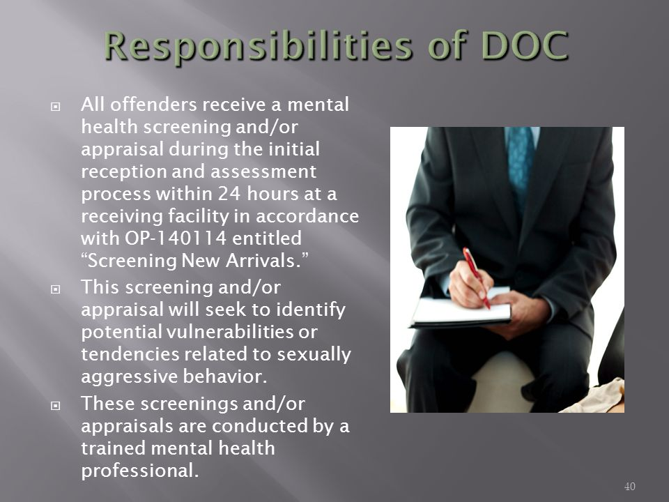 All offenders receive a mental health screening and/or appraisal during the initial reception and assessment process within 24 hours at a receiving facility in accordance with OP-140114 entitled Screening New Arrivals.