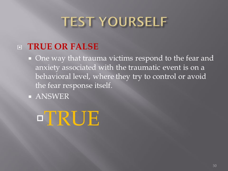 TRUE OR FALSE One way that trauma victims respond to the fear and anxiety associated with the traumatic event is on a behavioral level, where they try to control or avoid the fear response itself.