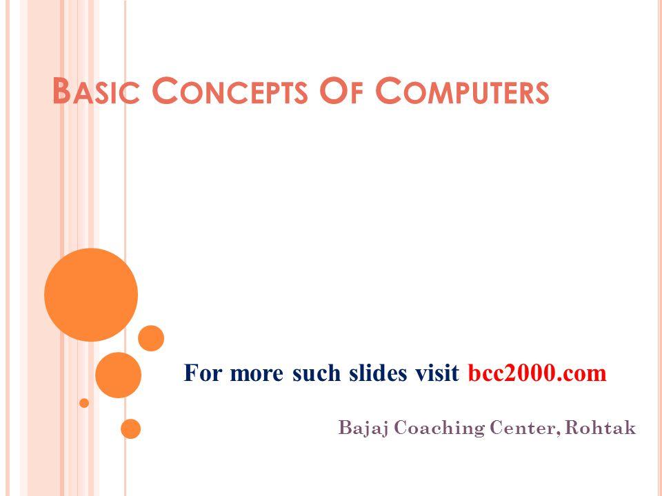 B ASIC C ONCEPTS O F C OMPUTERS Bajaj Coaching Center, Rohtak For more such slides visit bcc2000.com