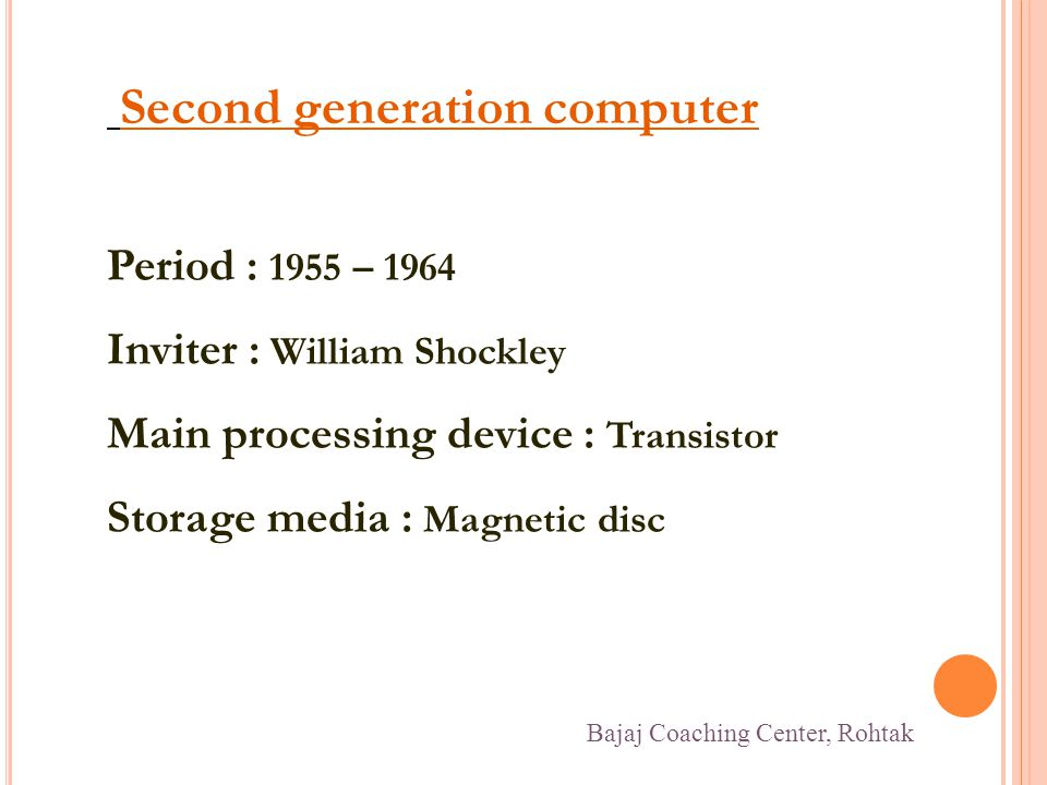 Second generation computer Period : 1955 – 1964 Inviter : William Shockley Main processing device : Transistor Storage media : Magnetic disc Bajaj Coaching Center, Rohtak