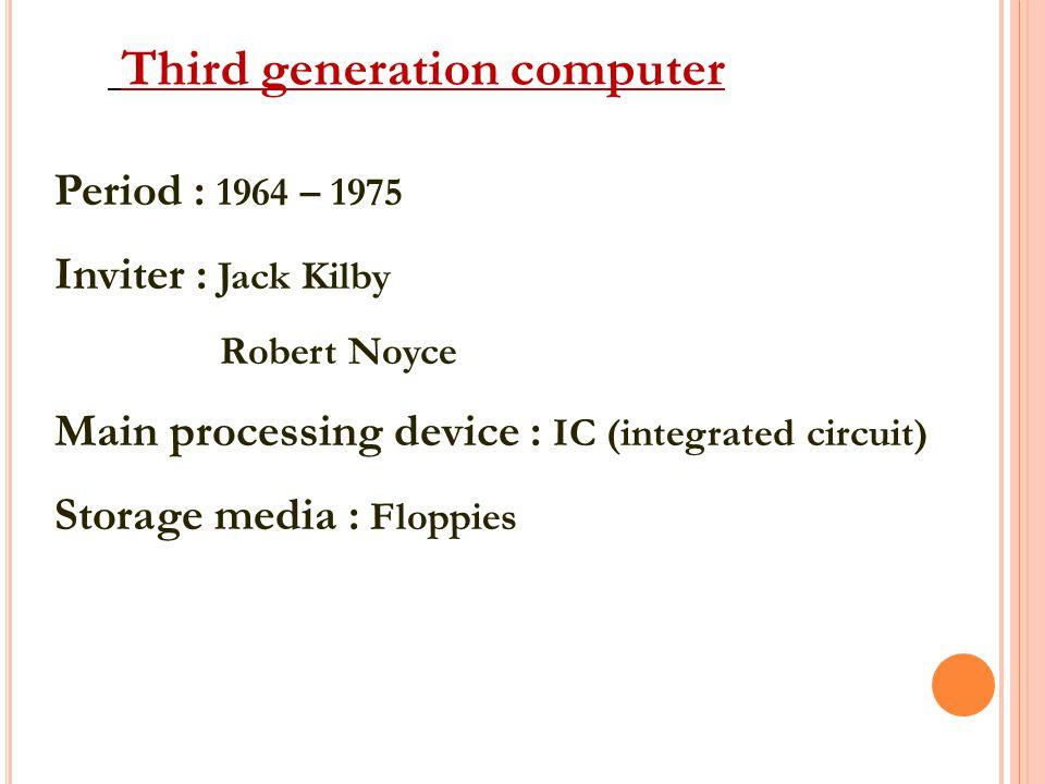 Third generation computer Period : 1964 – 1975 Inviter : Jack Kilby Robert Noyce Main processing device : IC (integrated circuit) Storage media : Floppies