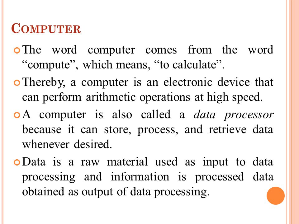 C OMPUTER The word computer comes from the word compute, which means, to calculate.