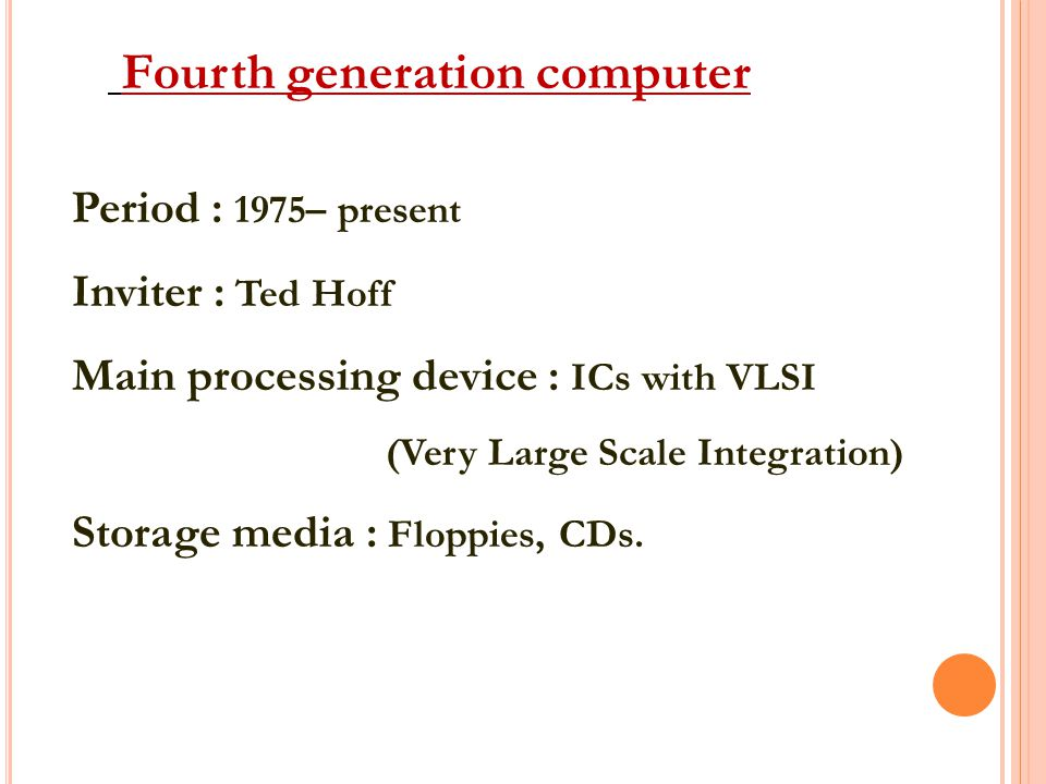 Fourth generation computer Period : 1975– present Inviter : Ted Hoff Main processing device : ICs with VLSI (Very Large Scale Integration) Storage media : Floppies, CDs.