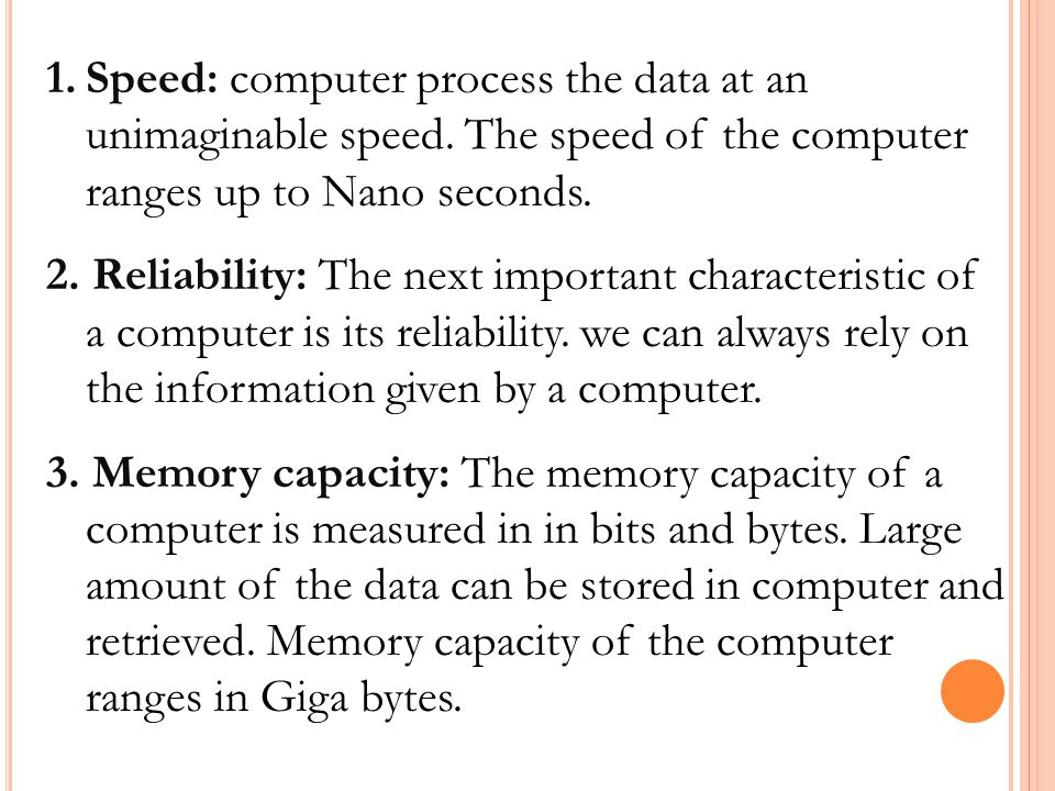 1.Speed: computer process the data at an unimaginable speed. The speed of the computer ranges up to Nano seconds. 2. Reliability: The next important c