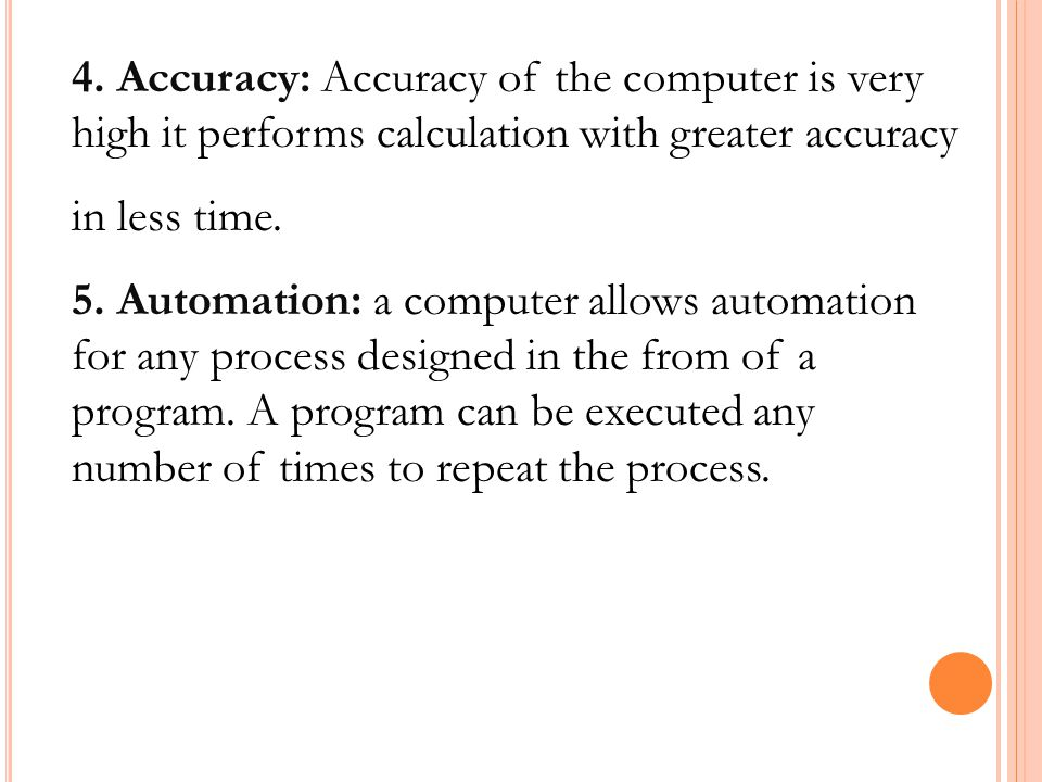 4. Accuracy: Accuracy of the computer is very high it performs calculation with greater accuracy in less time. 5. Automation: a computer allows automa