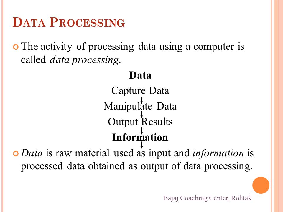 D ATA P ROCESSING The activity of processing data using a computer is called data processing.