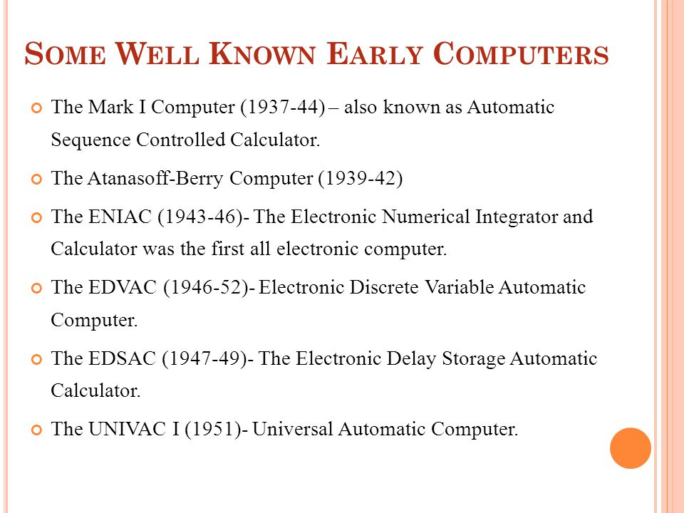 S OME W ELL K NOWN E ARLY C OMPUTERS The Mark I Computer (1937-44) – also known as Automatic Sequence Controlled Calculator.