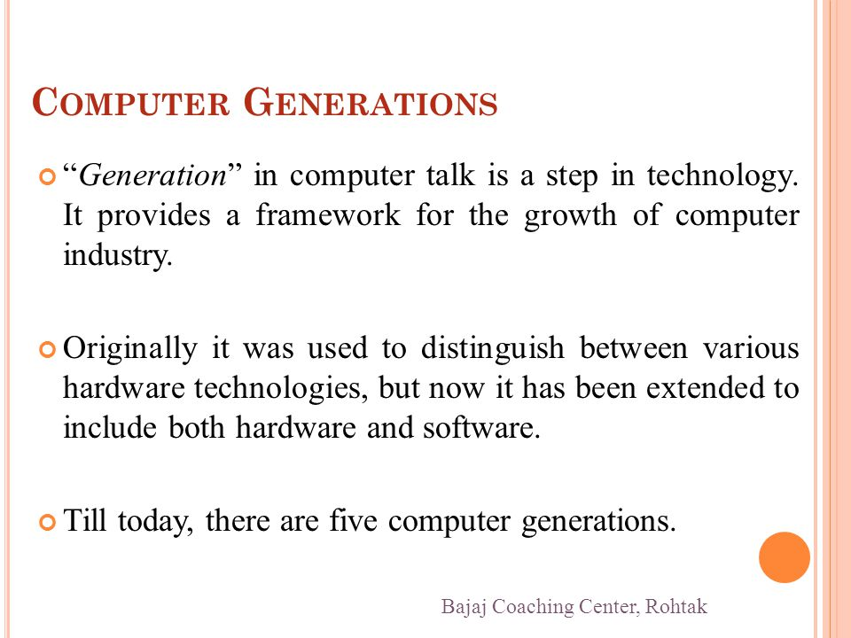 C OMPUTER G ENERATIONS Generation in computer talk is a step in technology. It provides a framework for the growth of computer industry. Originally it