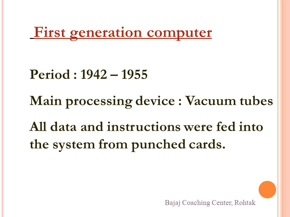 First generation computer Period : 1942 – 1955 Main processing device : Vacuum tubes All data and instructions were fed into the system from punched c