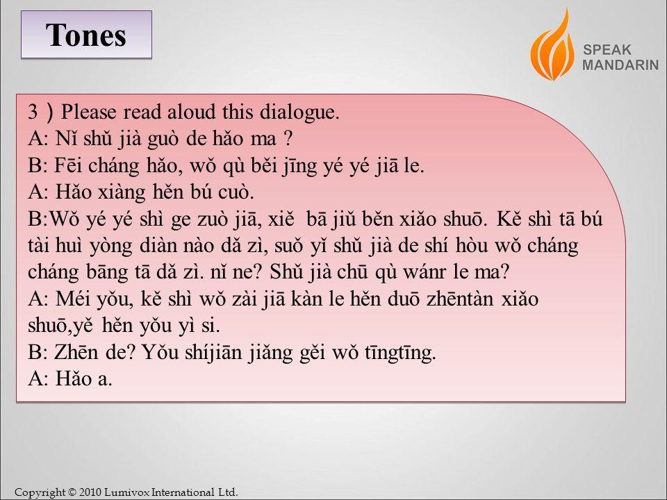 Copyright © 2010 Lumivox International Ltd. Tones 3 Please read aloud this dialogue. A: Nǐ shǔ jià guò de hǎo ma ? B: Fēi cháng hǎo, wǒ qù běi jīng yé