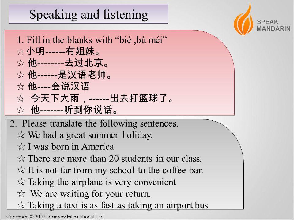Copyright © 2010 Lumivox International Ltd. Speaking and listening 1. Fill in the blanks with bié,bù méi ------ -------- ------ ---- ------ ------- 2.
