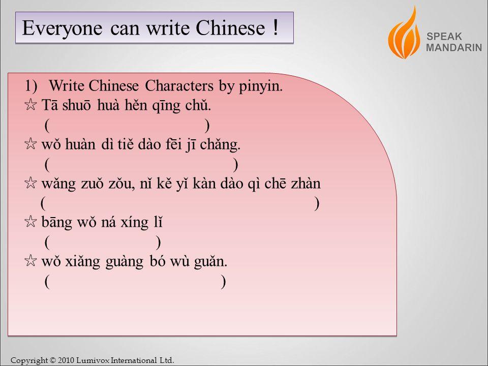 Copyright © 2010 Lumivox International Ltd. Everyone can write Chinese 1)Write Chinese Characters by pinyin. Tā shuō huà hěn qīng chǔ. ( ) wǒ huàn dì