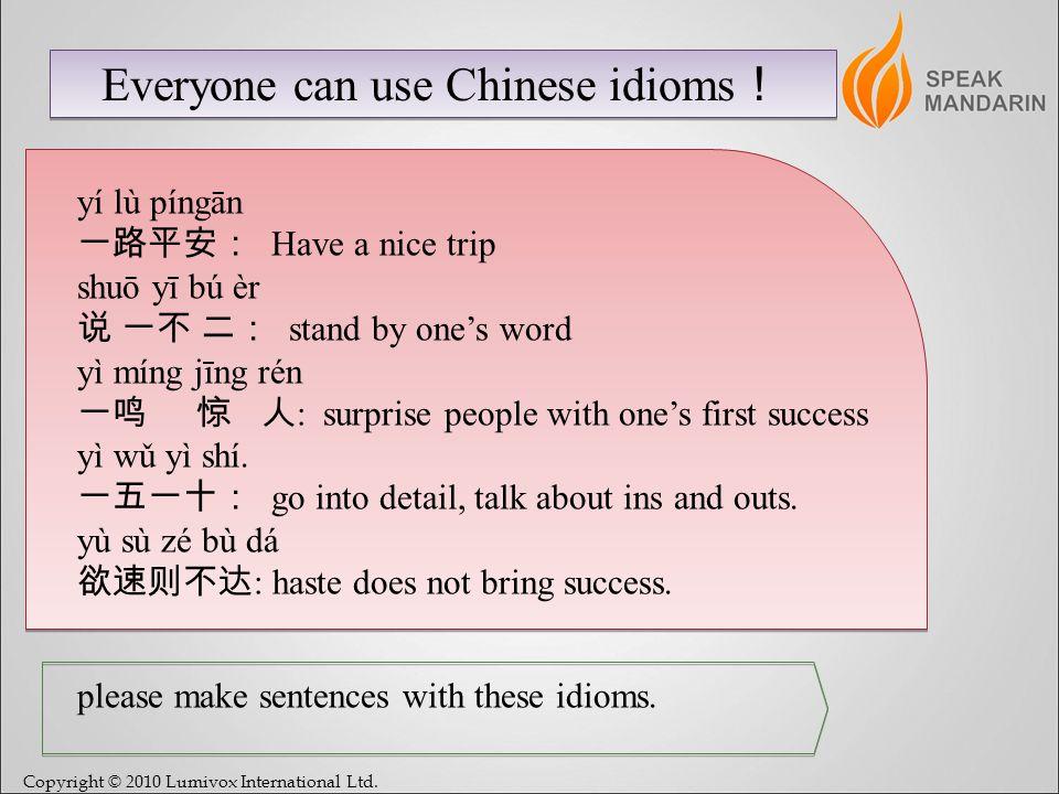 Copyright © 2010 Lumivox International Ltd. Everyone can use Chinese idioms yí lù píngān Have a nice trip shuō yī bú èr stand by ones word yì míng jīn