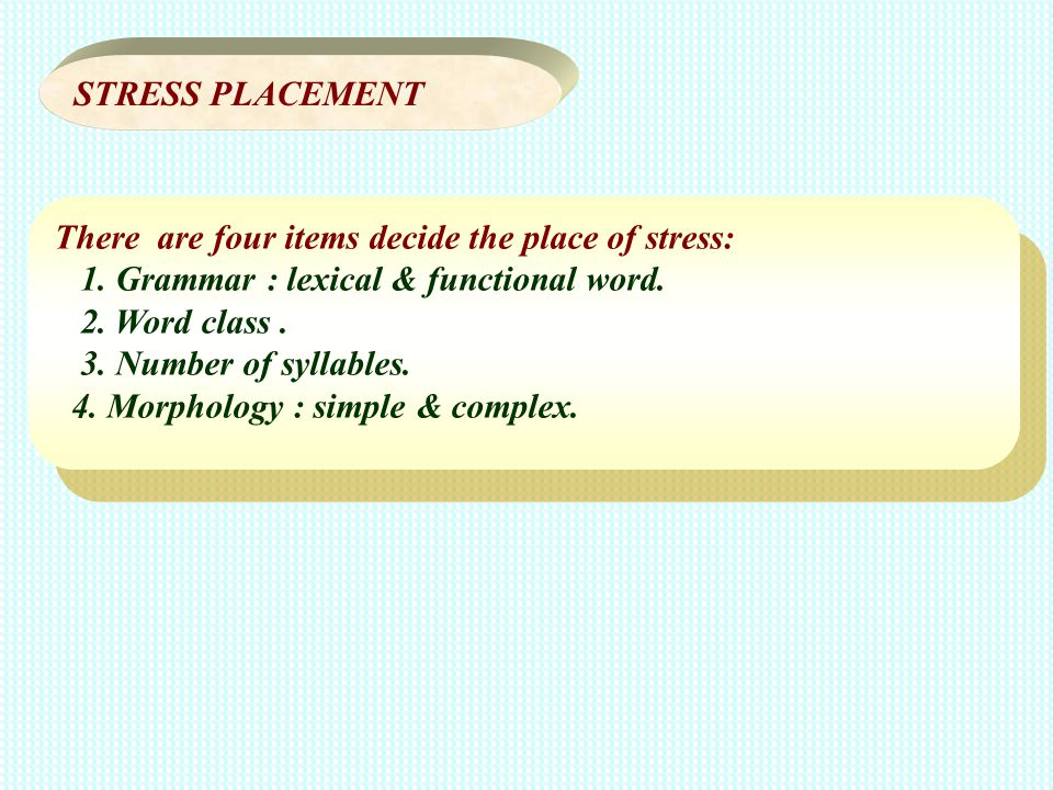 There are four items decide the place of stress: 1. Grammar : lexical & functional word. 2. Word class. 3. Number of syllables. 4. Morphology : simple