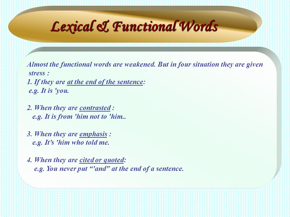 Almost the functional words are weakened. But in four situation they are given stress : 1. If they are at the end of the sentence: e.g. It is 'you. 2.