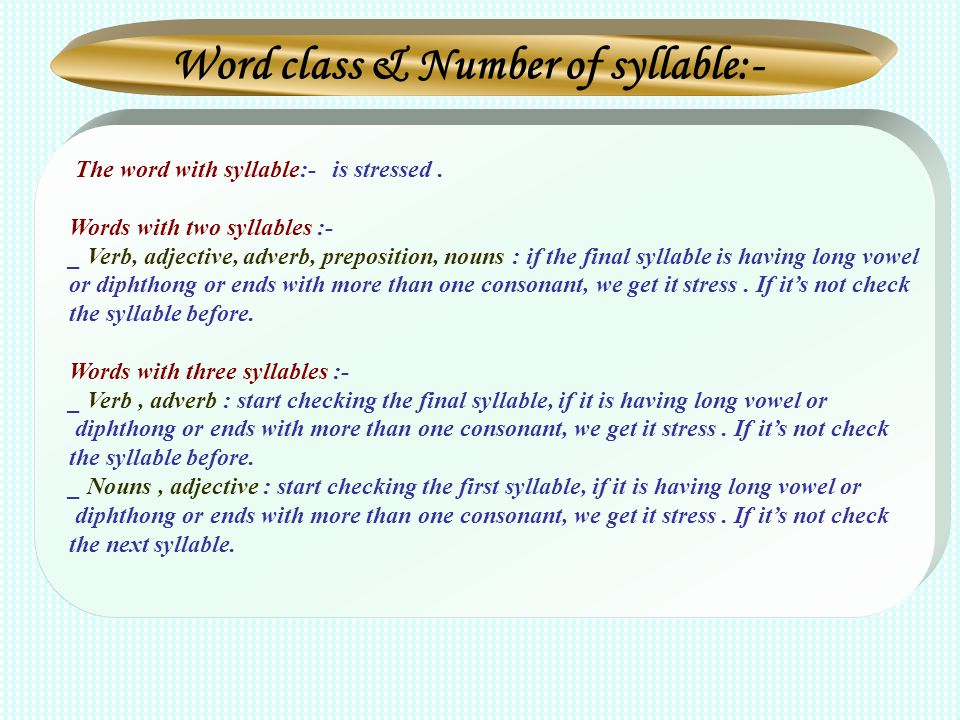 Word class & Number of syllable:- The word with syllable:- is stressed. Words with two syllables :- _ Verb, adjective, adverb, preposition, nouns : if
