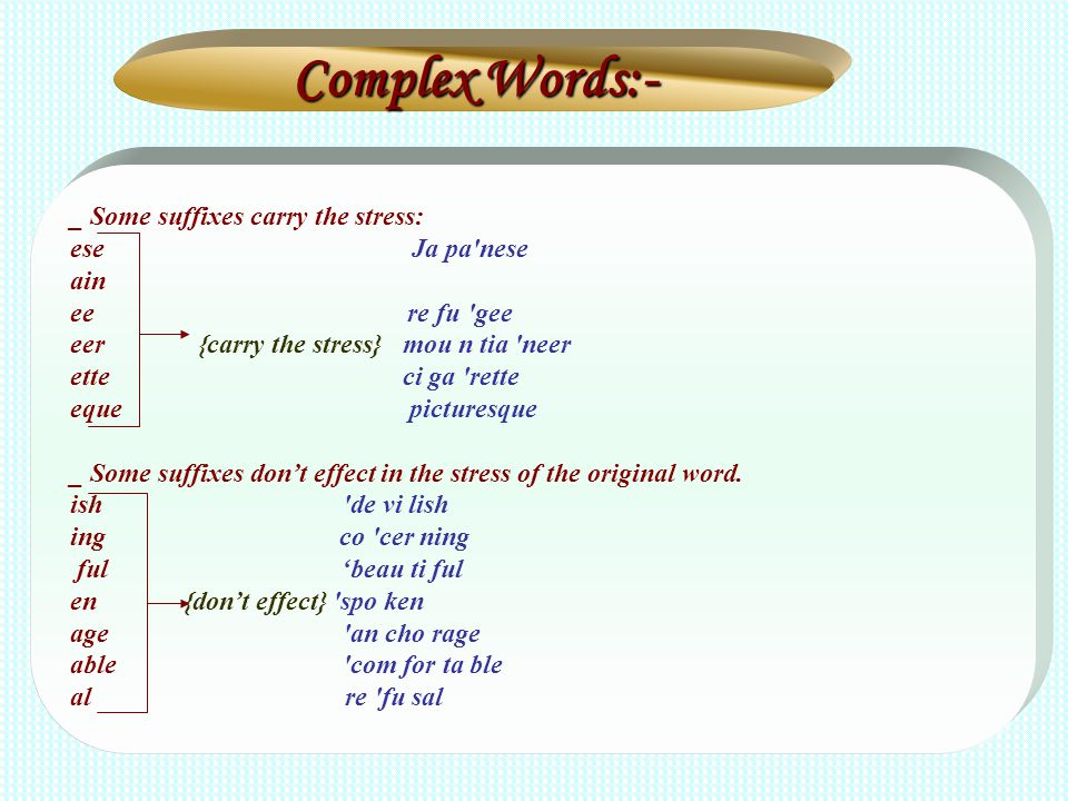 Complex Words:- _ Some suffixes carry the stress: ese Ja pa'nese ain ee re fu 'gee eer {carry the stress} mou n tia 'neer ette ci ga 'rette eque pictu