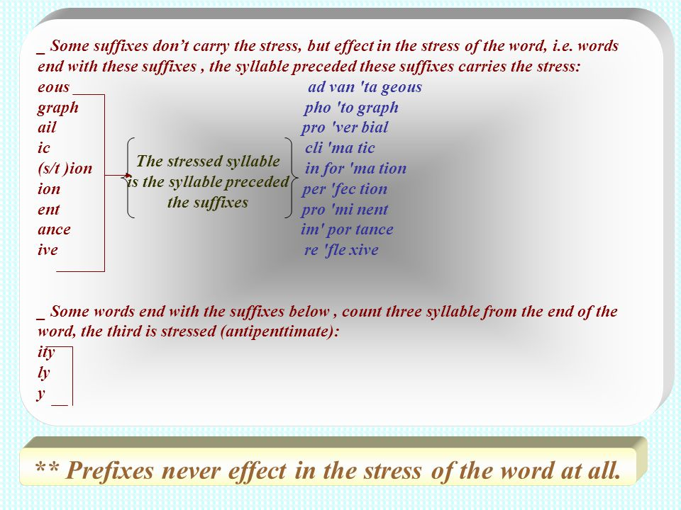 _ Some suffixes dont carry the stress, but effect in the stress of the word, i.e. words end with these suffixes, the syllable preceded these suffixes