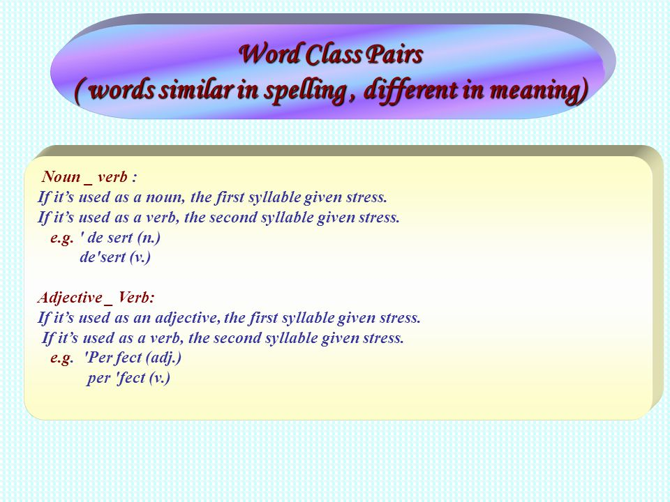 Word Class Pairs ( words similar in spelling, different in meaning) Noun _ verb : If its used as a noun, the first syllable given stress. If its used