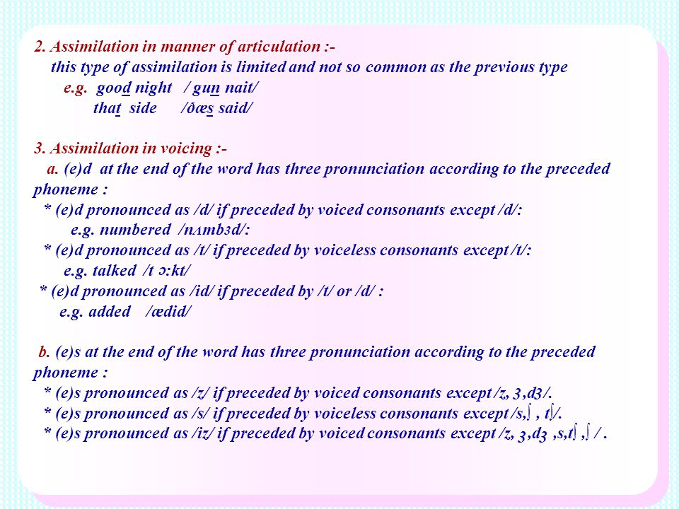 2. Assimilation in manner of articulation :- this type of assimilation is limited and not so common as the previous type e.g. good night / gun nait/ t