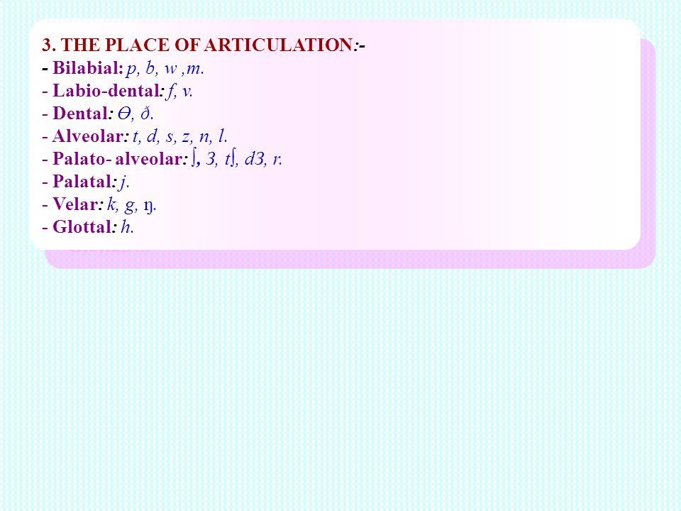 3. THE PLACE OF ARTICULATION:- - Bilabial: p, b, w,m. - Labio-dental: f, v. - Dental: Ө, ð. - Alveolar: t, d, s, z, n, l. - Palato- alveolar:, З, t, d