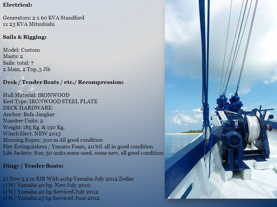 Electrical: Generators: 2 x 60 KVA Standford 1x 23 KVA Mitsubishi Sails & Rigging: Model: Custom Masts: 2 Sails: total: 7 2 Main, 2 Top, 3 Jib Deck / Tender Boats / etc./ Recompression: Hull Material: IRONWOOD Keel Type: IRONWOOD STEEL PLATE DECK HARDWARE: Anchor: Bofa Jangkar Number Units: 2 Weight: 185 Kg.