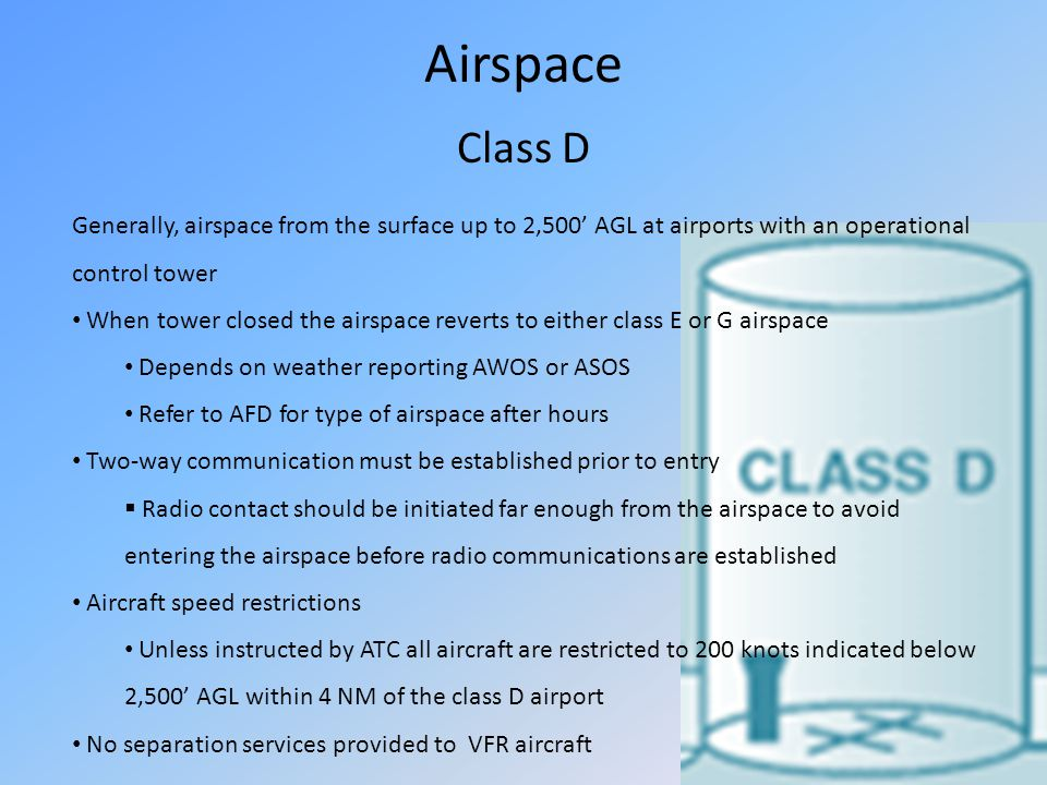 Airspace Class D Generally, airspace from the surface up to 2,500 AGL at airports with an operational control tower When tower closed the airspace rev