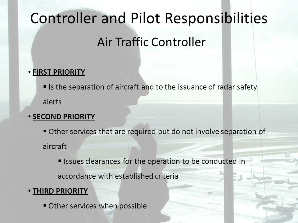 Controller and Pilot Responsibilities Air Traffic Controller FIRST PRIORITY Is the separation of aircraft and to the issuance of radar safety alerts S
