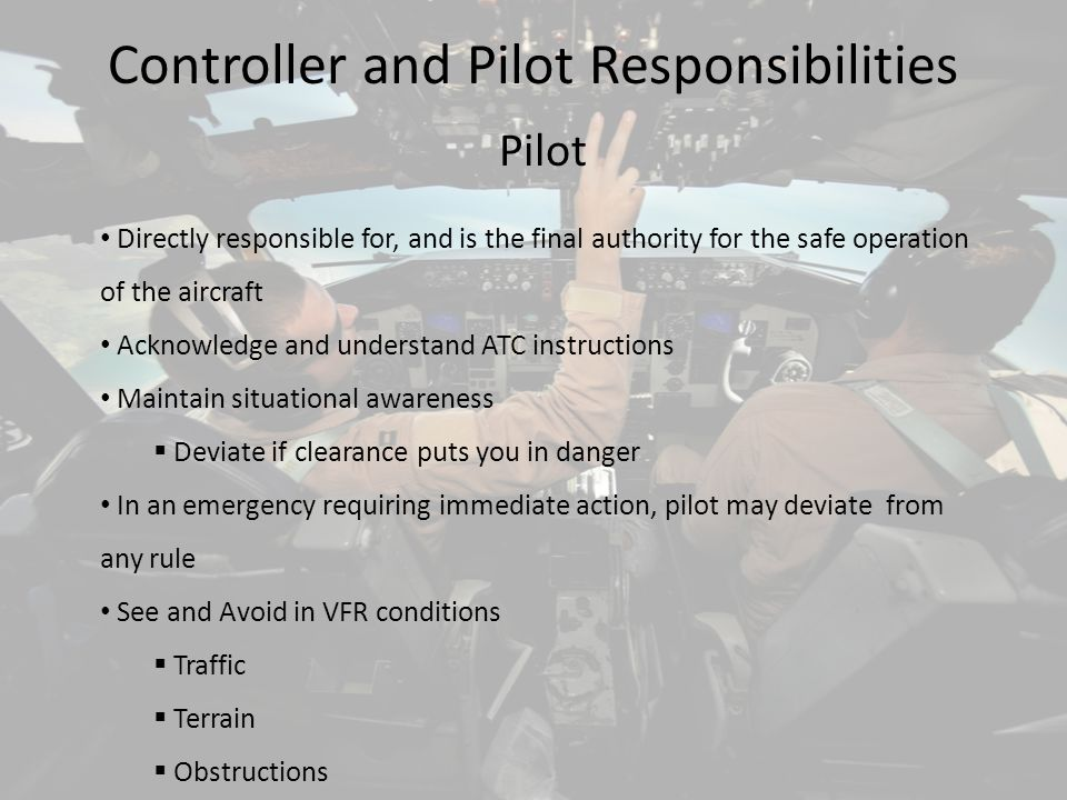 Controller and Pilot Responsibilities Pilot Directly responsible for, and is the final authority for the safe operation of the aircraft Acknowledge an