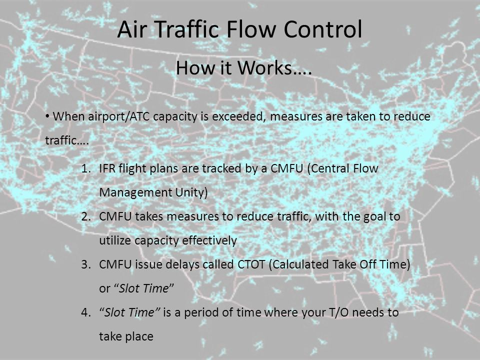 Air Traffic Flow Control How it Works…. When airport/ATC capacity is exceeded, measures are taken to reduce traffic…. 1.IFR flight plans are tracked b