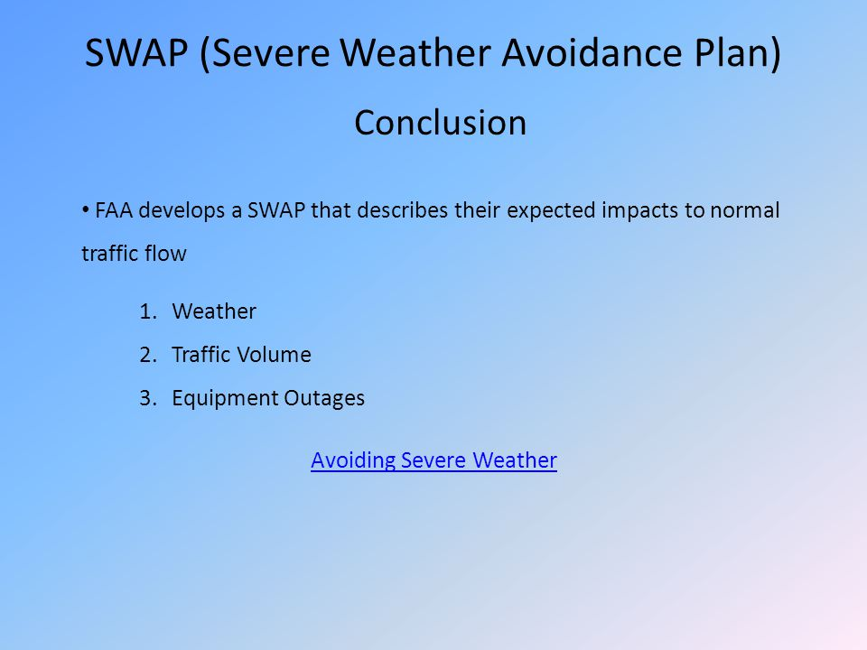 SWAP (Severe Weather Avoidance Plan) Conclusion FAA develops a SWAP that describes their expected impacts to normal traffic flow 1.Weather 2.Traffic V