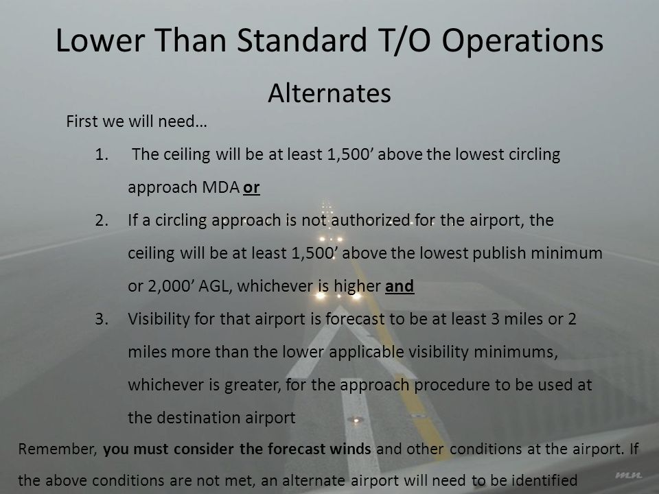 Lower Than Standard T/O Operations First we will need… 1. The ceiling will be at least 1,500 above the lowest circling approach MDA or 2.If a circling