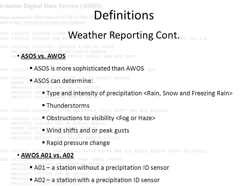 Definitions Weather Reporting Cont. ASOS vs. AWOS ASOS is more sophisticated than AWOS ASOS can determine: Type and intensity of precipitation Thunder