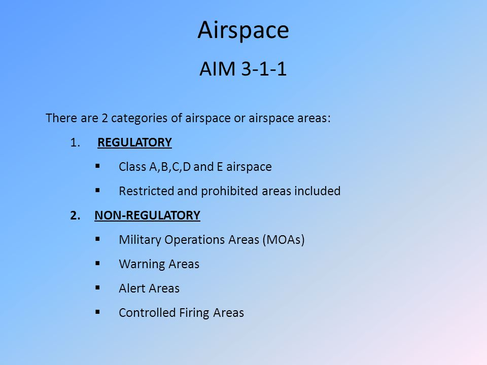 Airspace AIM 3-1-1 There are 2 categories of airspace or airspace areas: 1. REGULATORY Class A,B,C,D and E airspace Restricted and prohibited areas in