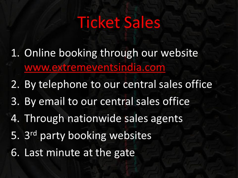 Ticket Sales 1.Online booking through our website www.extremeventsindia.com 2.By telephone to our central sales office 3.By email to our central sales office 4.Through nationwide sales agents 5.3 rd party booking websites 6.Last minute at the gate