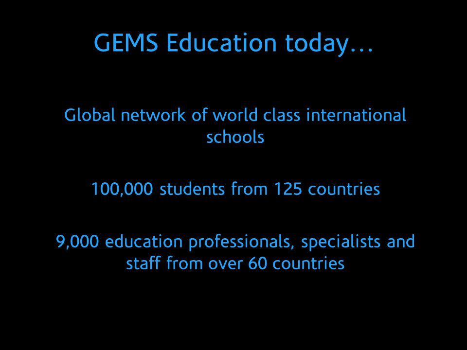 GEMS Education today… Global network of world class international schools 100,000 students from 125 countries 9,000 education professionals, specialis