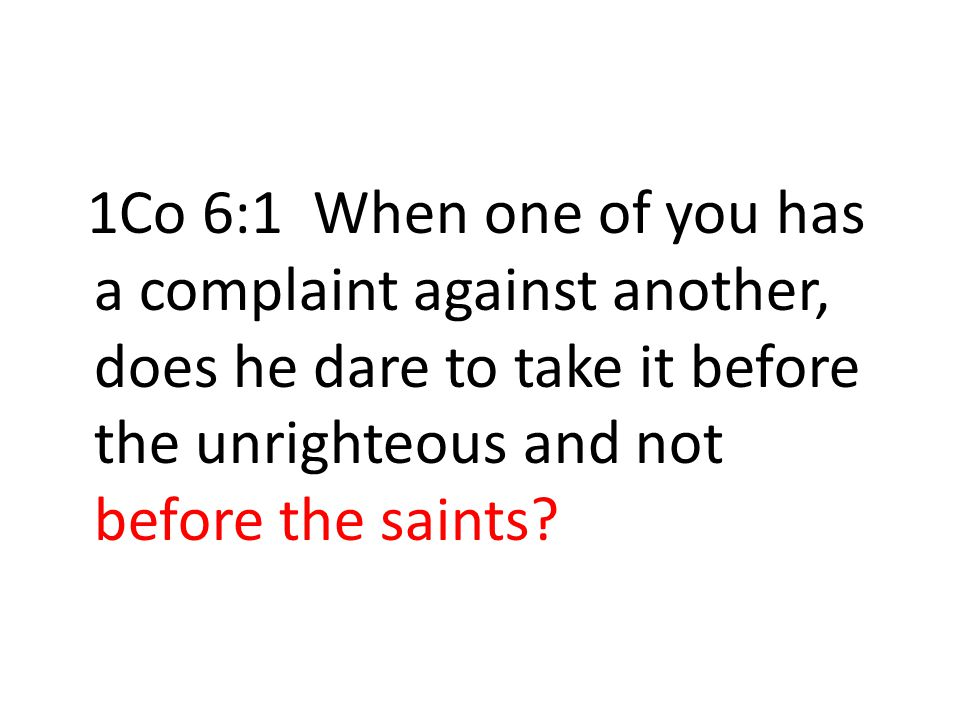 1Co 6:1 When one of you has a complaint against another, does he dare to take it before the unrighteous and not before the saints?