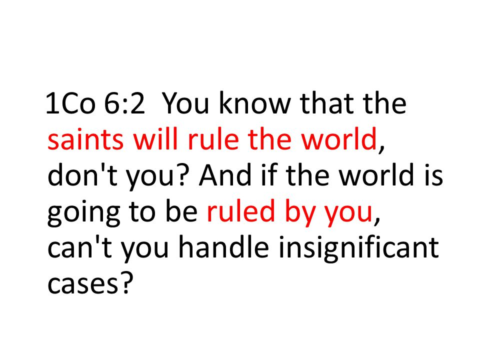 1Co 6:2 You know that the saints will rule the world, don't you? And if the world is going to be ruled by you, can't you handle insignificant cases?