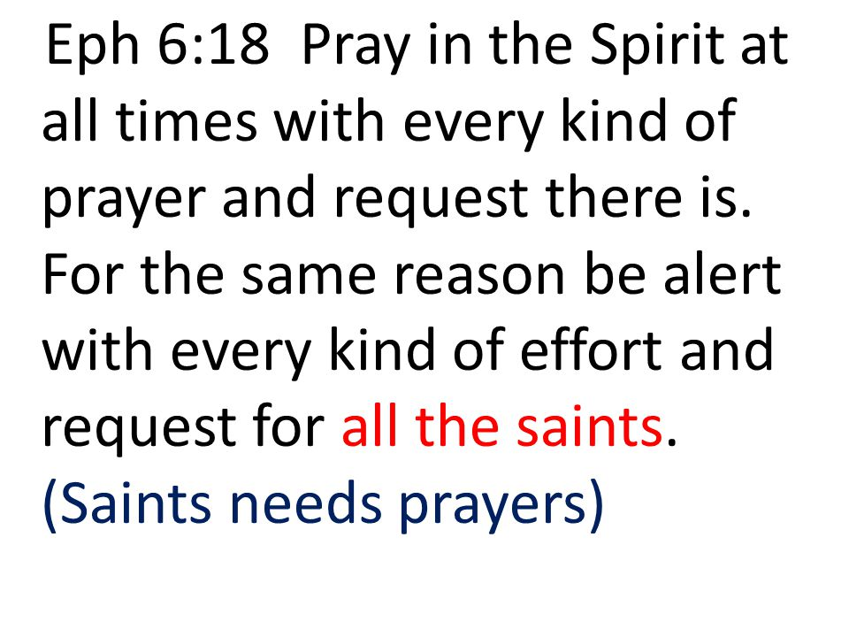 Eph 6:18 Pray in the Spirit at all times with every kind of prayer and request there is. For the same reason be alert with every kind of effort and re