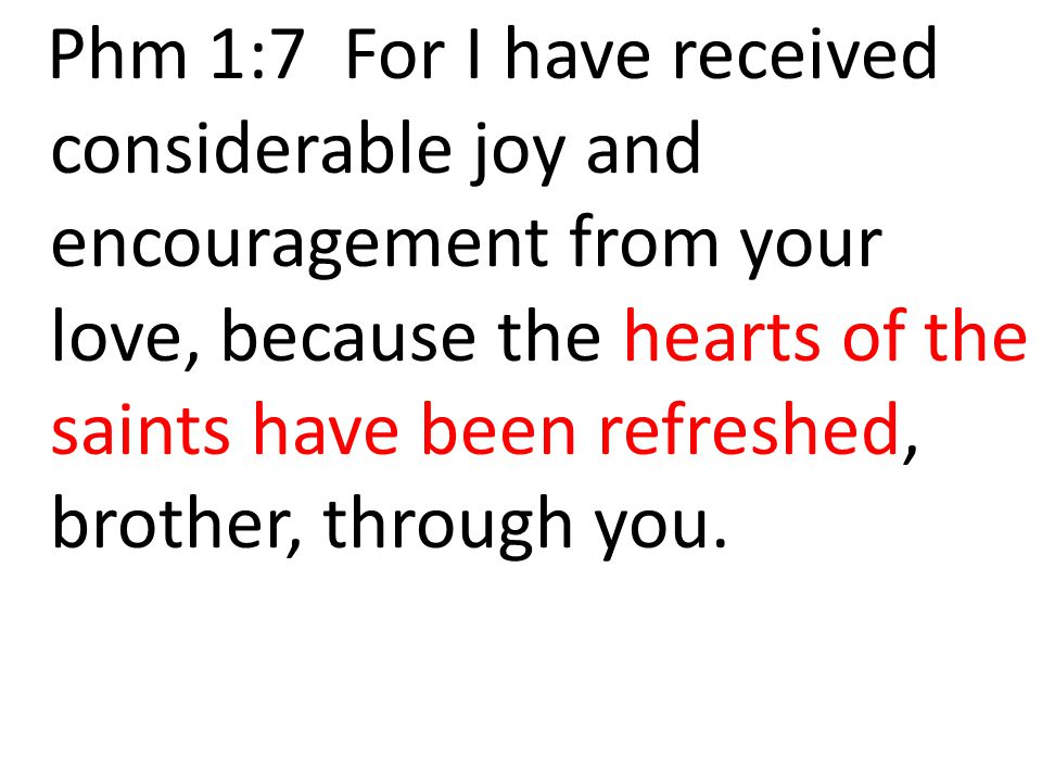 Phm 1:7 For I have received considerable joy and encouragement from your love, because the hearts of the saints have been refreshed, brother, through