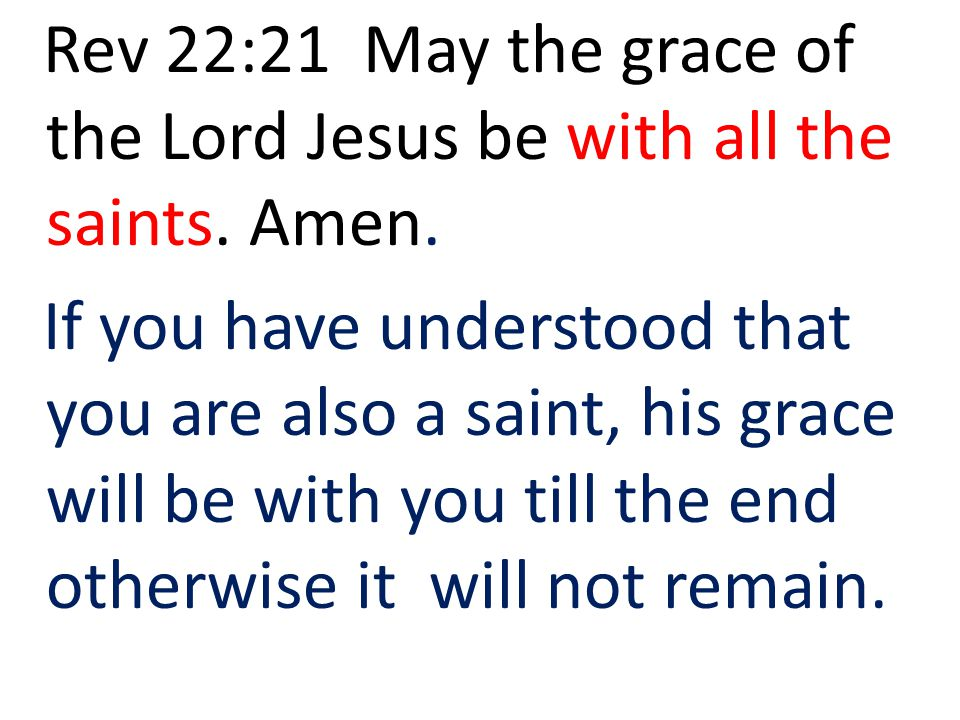 Rev 22:21 May the grace of the Lord Jesus be with all the saints. Amen. If you have understood that you are also a saint, his grace will be with you t