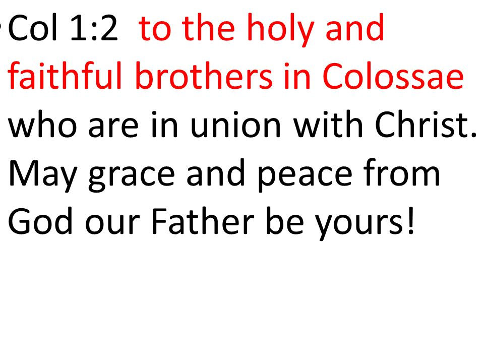 Col 1:2 to the holy and faithful brothers in Colossae who are in union with Christ. May grace and peace from God our Father be yours!
