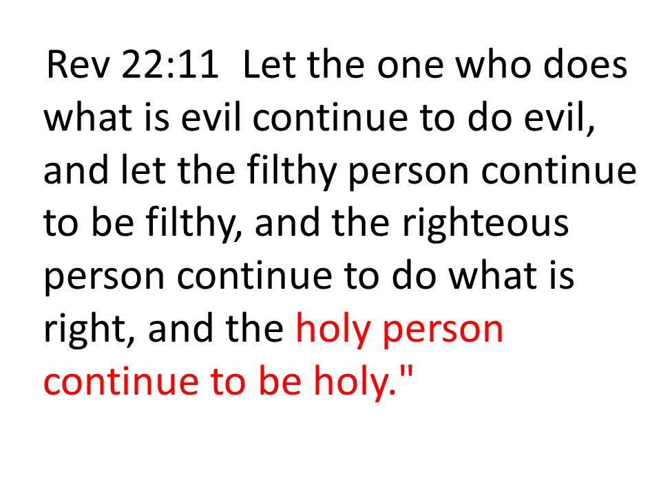 Rev 22:11 Let the one who does what is evil continue to do evil, and let the filthy person continue to be filthy, and the righteous person continue to