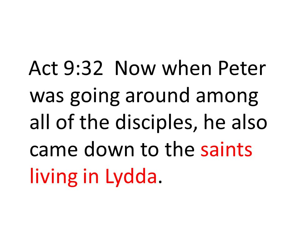 Act 9:32 Now when Peter was going around among all of the disciples, he also came down to the saints living in Lydda.