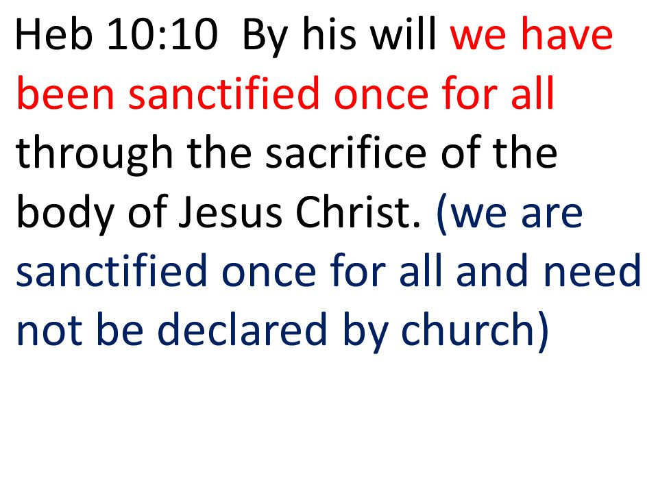 Heb 10:10 By his will we have been sanctified once for all through the sacrifice of the body of Jesus Christ. (we are sanctified once for all and need